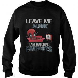 Deadpool leave me alone I am watching New England Patriots sweatshirt