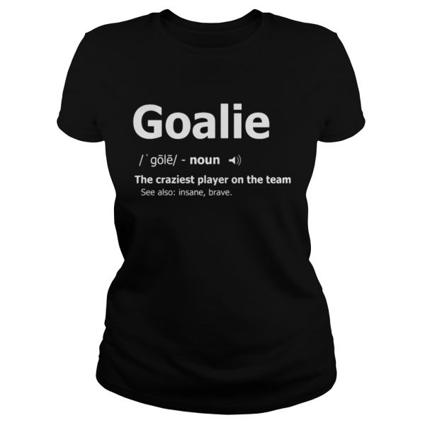 Goalie the craziest player on the team classic ladies tee