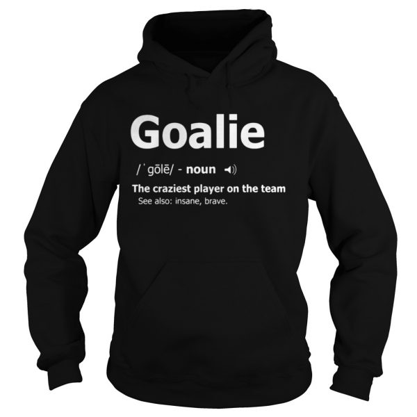 Goalie the craziest player on the team hoodie