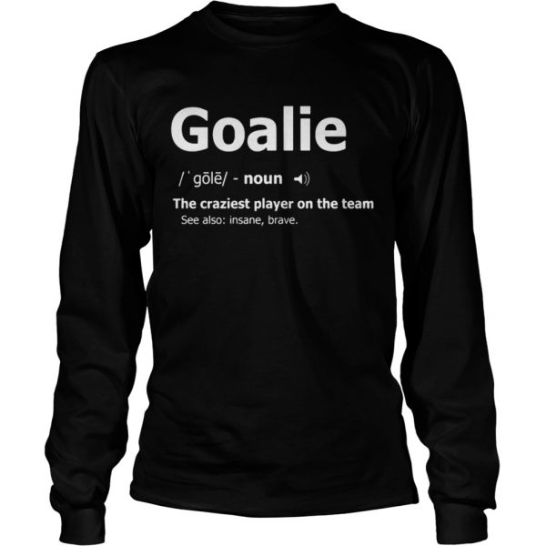 Goalie the craziest player on the team longsleeve tee