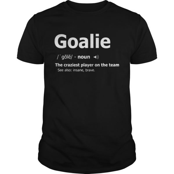 Goalie the craziest player on the team unisex