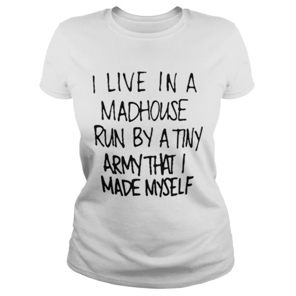 I live in a madhouse run by a tiny army that I made myself ladies tee