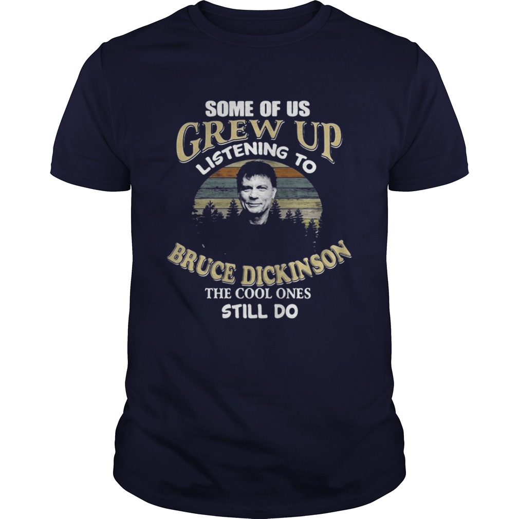 Some of us grew up listening to Bruce Dickinson the cool ones still do shirt