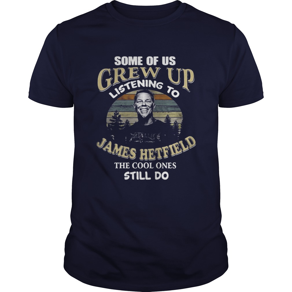 Some of us grew up listening to James Hetfield the cool ones still do shirt