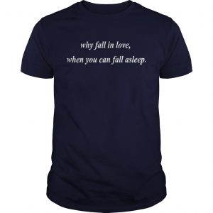 Why fall in love when you can fall asleep unisex