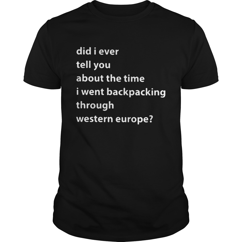 Did I ever tell you about the time I went backpacking through Western Europe shirt