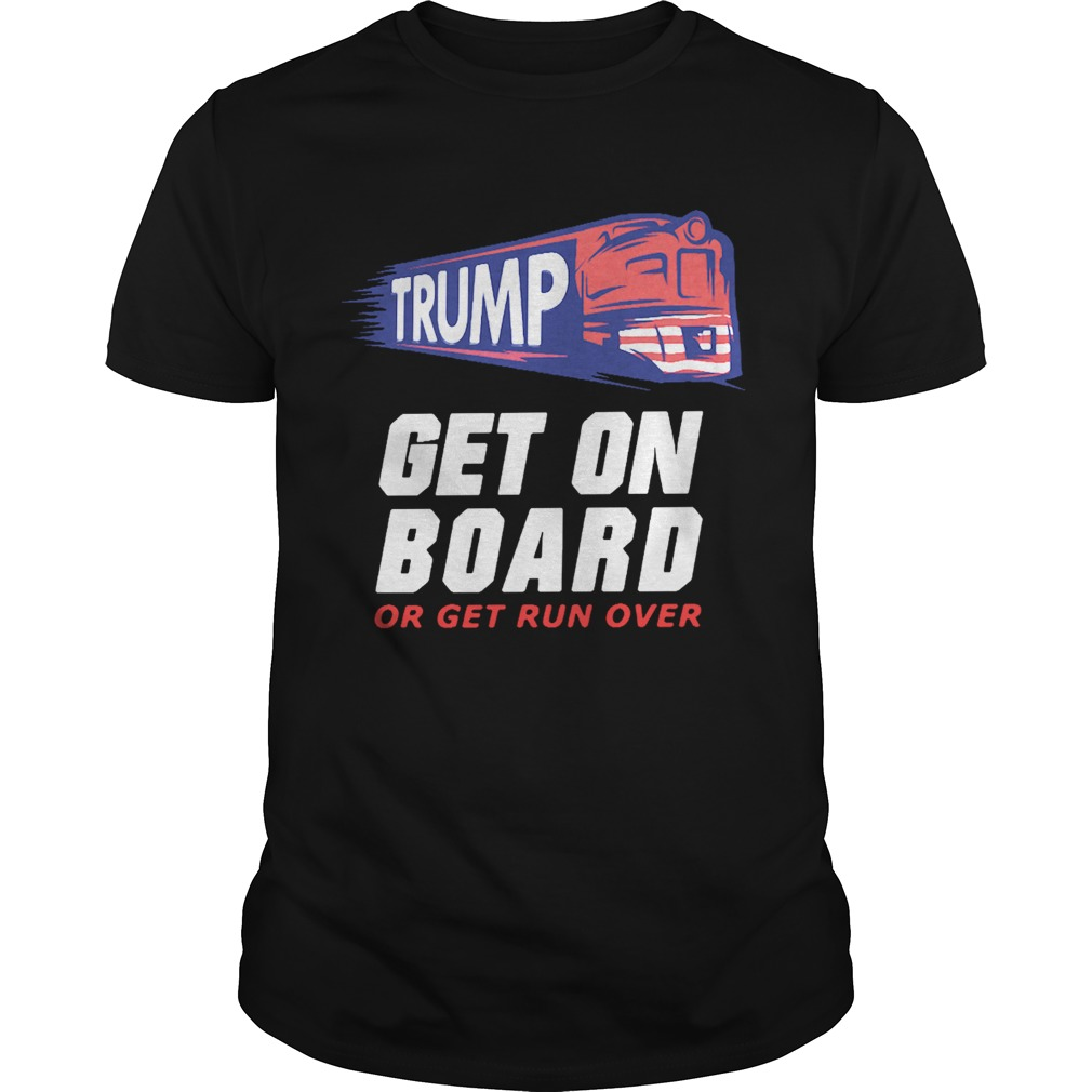 Donald Trump get on board or get run over shirt