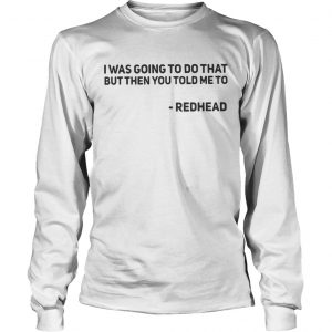 I Was Going To Do That But Then You Told Me To Redhead longsleeve tee