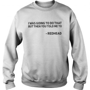 I Was Going To Do That But Then You Told Me To Redhead sweatshirt