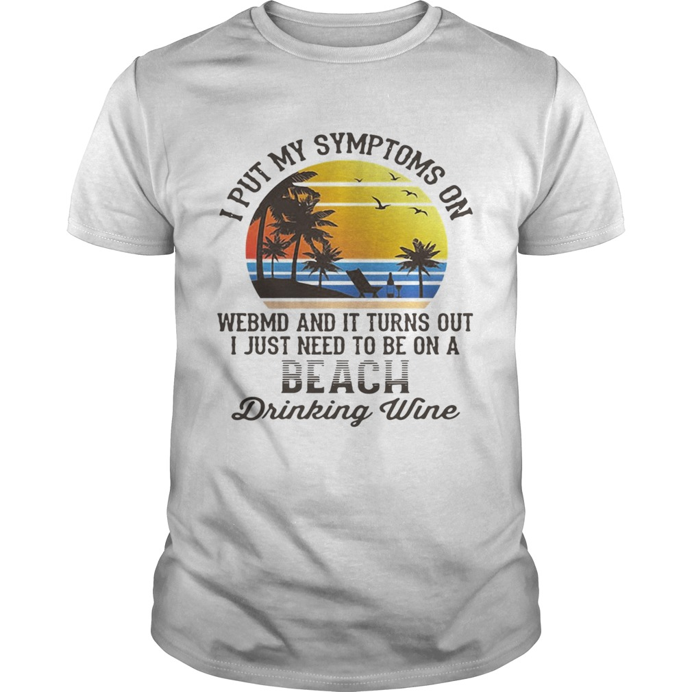 I put my symptoms on WebMD and it turns out I just need to be on a beach drinking wine shirt