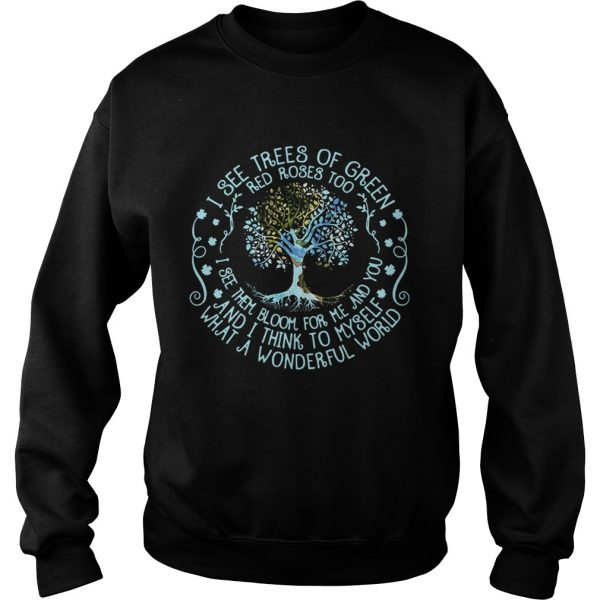 I see trees or green red roses too I see them bloom for me and you sweatshirt