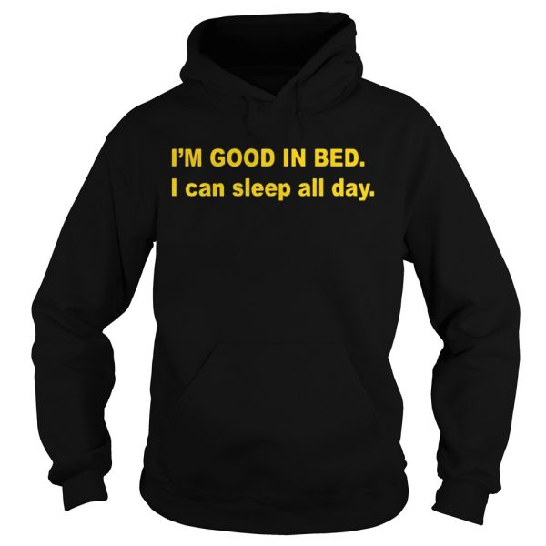 Im good in bed I can sleep all day hoodie