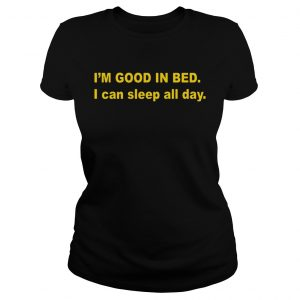 Im good in bed I can sleep all day ladies tee