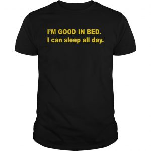 Im good in bed I can sleep all day unisex