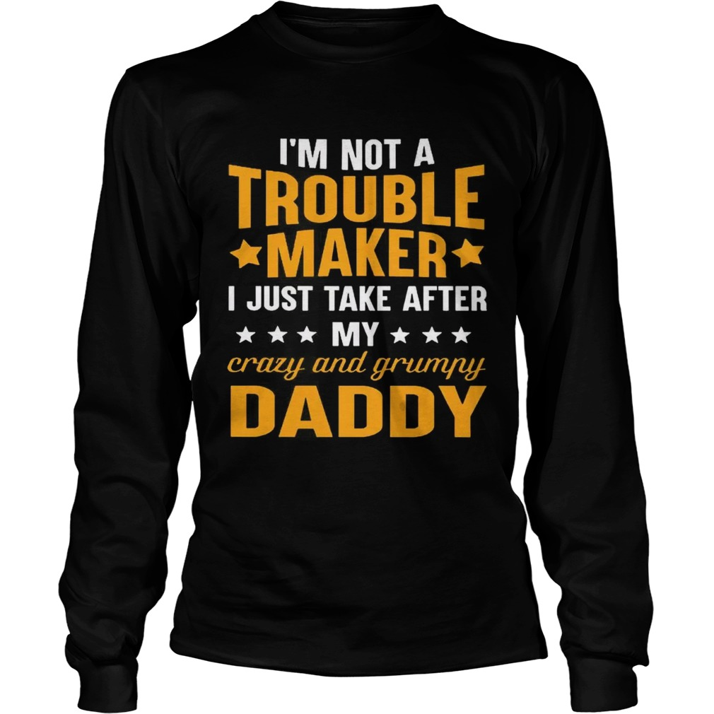c05ee356 Im not a trouble maker I just take after my crazy and grumpy daddy  longsleeve tee