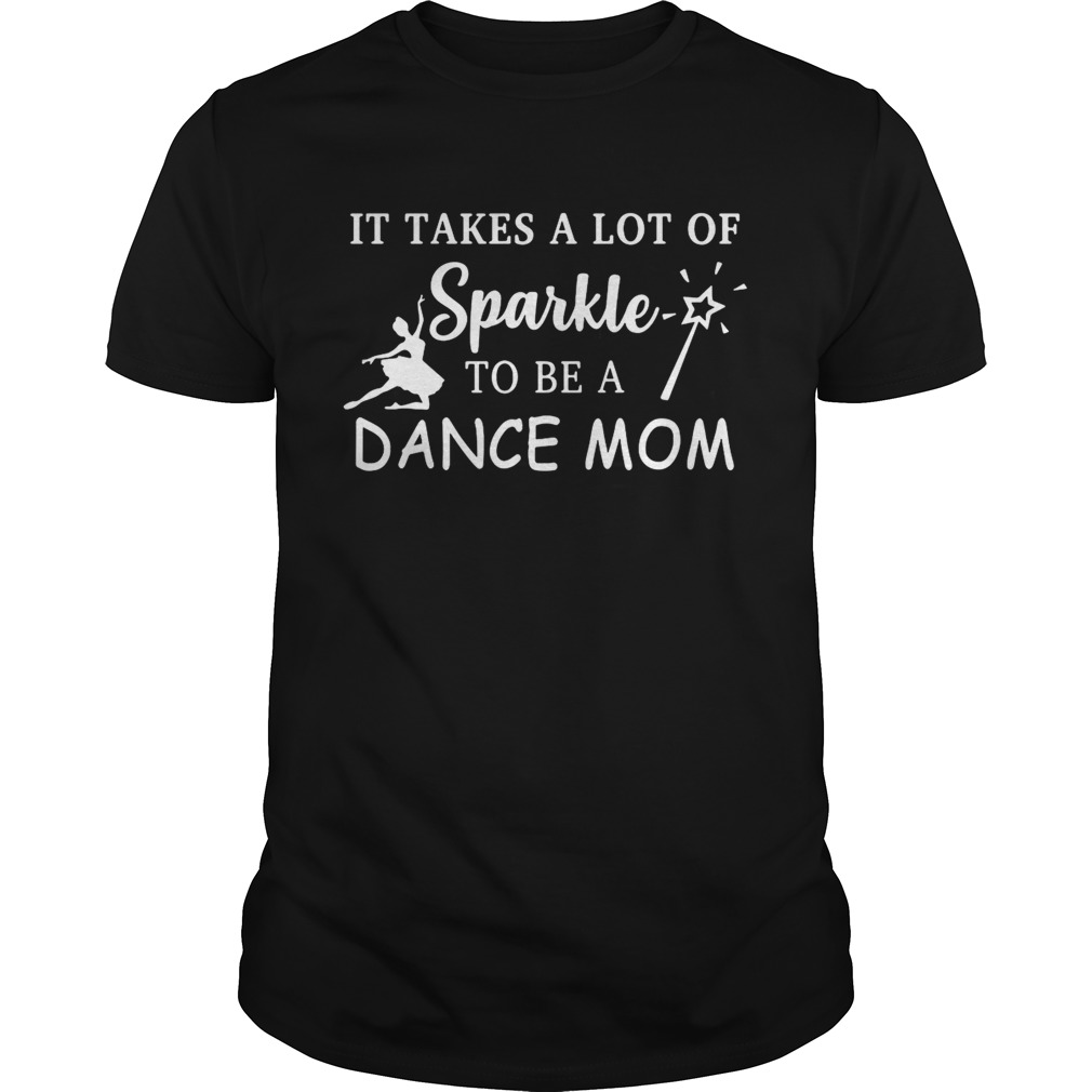 It takes a lot of sparkle to be a dance mom shirt