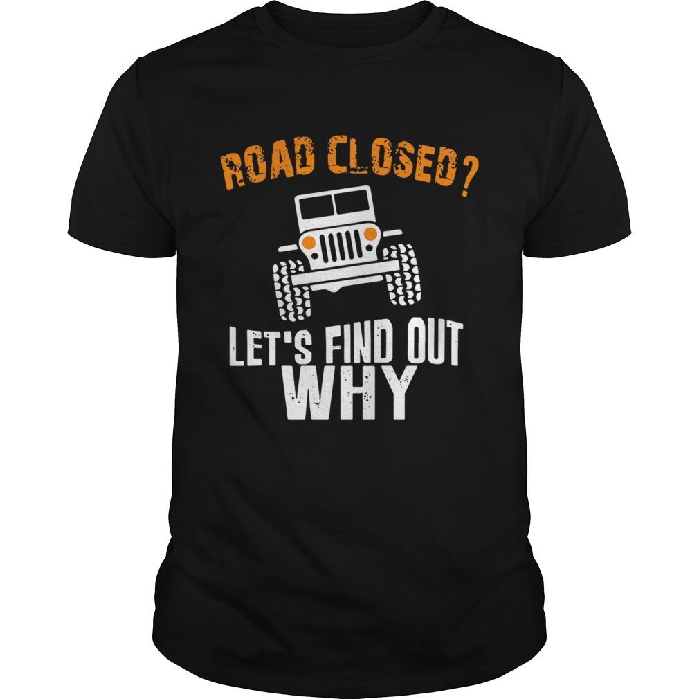 Jeep road closed let's find out why shirt