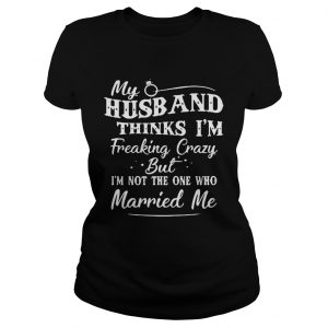My Husband Thinks Im Freaking Crazy But Im Not The One Who Married Me ladies tee