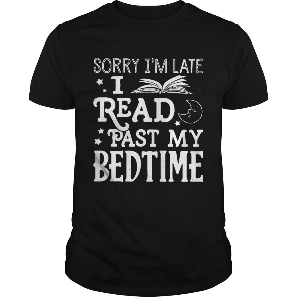 Sorry I'm late I read past my bedtime shirt