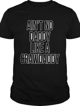 Ain't No Daddy Like A Crawdaddy Shirts