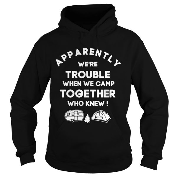 Apparently were trouble when we camp together who knew hoodie