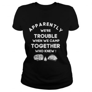 Apparently were trouble when we camp together who knew ladies tee