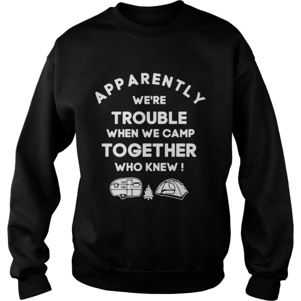 Apparently were trouble when we camp together who knew sweatshirt