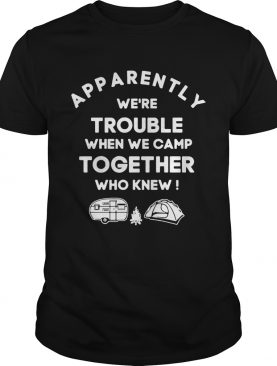 Apparently we're trouble when we camp together who knew shirt