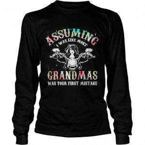 Assuming I was like most grandmas was your first mistake longsleeve tee