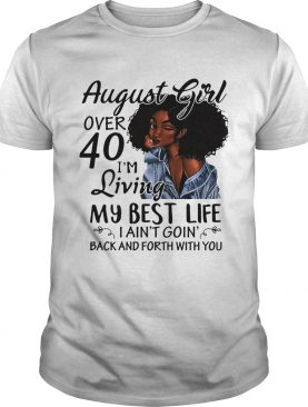 August Girl over 40 I'm living my best life I ain't going back and forth with you shirt