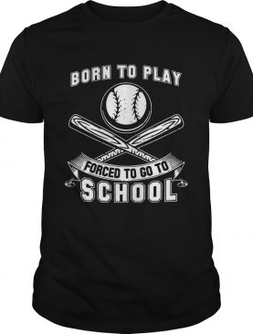 Born To Play Baseball Forced To Go To School Shirts