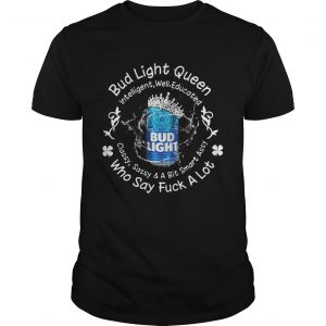 Bud Light queen Intelligent well educated classy sassy a bit smart assy who say fuck a lot unisex