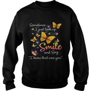 Butterflies sometimes I just look up smile and say I know that was you sweatshirt