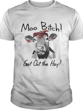 Cow Heifer moo bitch get out the hay shirts