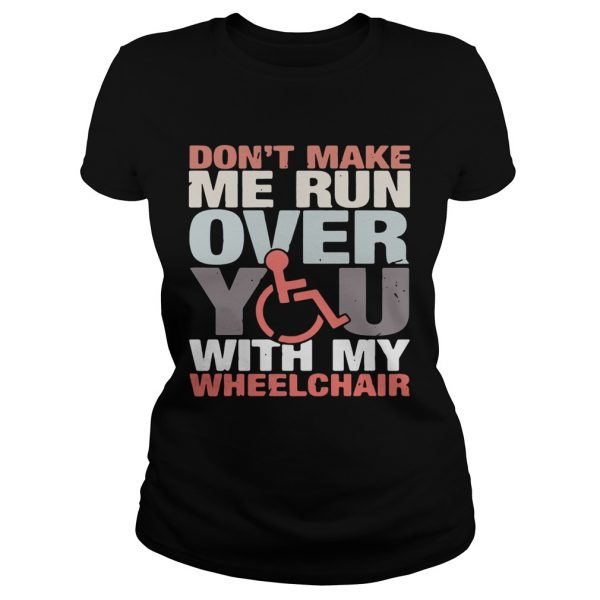 Dont make me run over you with my Wheelchair ladies tee