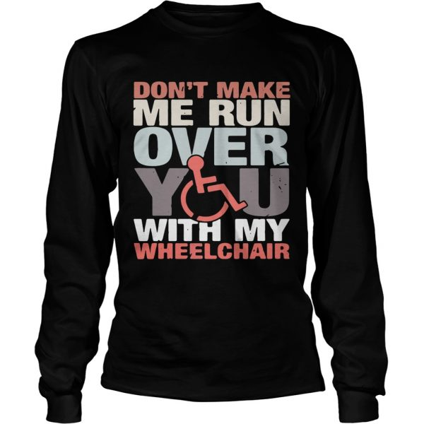 Dont make me run over you with my Wheelchair longsleeve tee