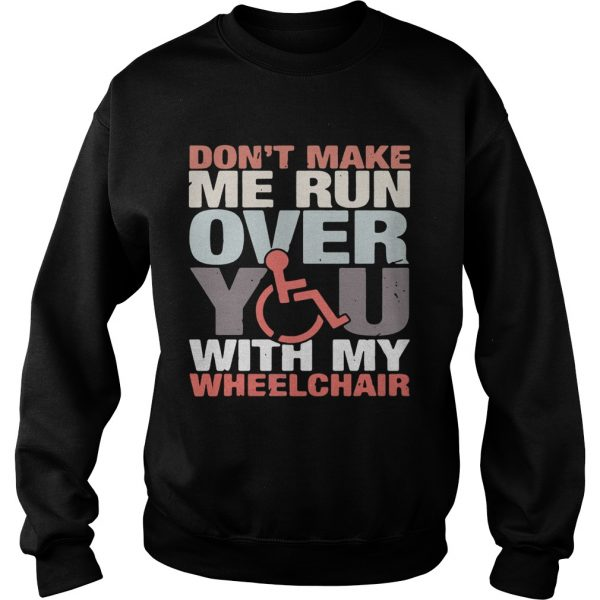 Dont make me run over you with my Wheelchair sweatshirt