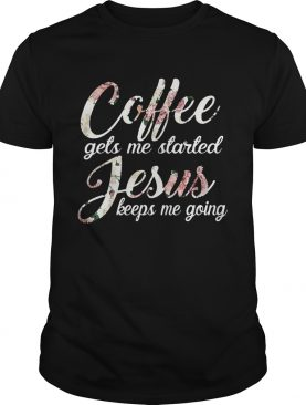 Flower Coffee gets me started Jesus keeps me going shirt