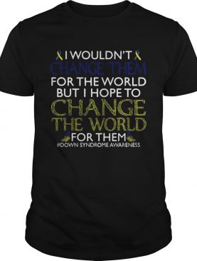I Wouldn't Change Them For The World Shirt