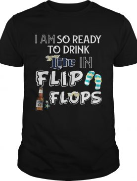 I am so ready to drink Miller Lite in flip flops T-Shirt