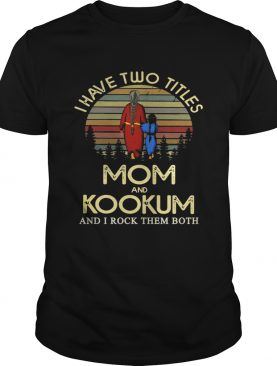 I have two titles mom and Kookum and I rock them both Shirt