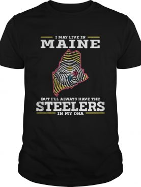 I may live in Maine but I'll always have the Steelers in my DNA shirts