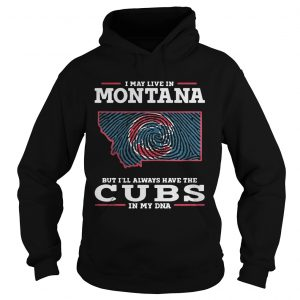 I may live in Montana but Ill always have the Cubs in my DNA hoodie