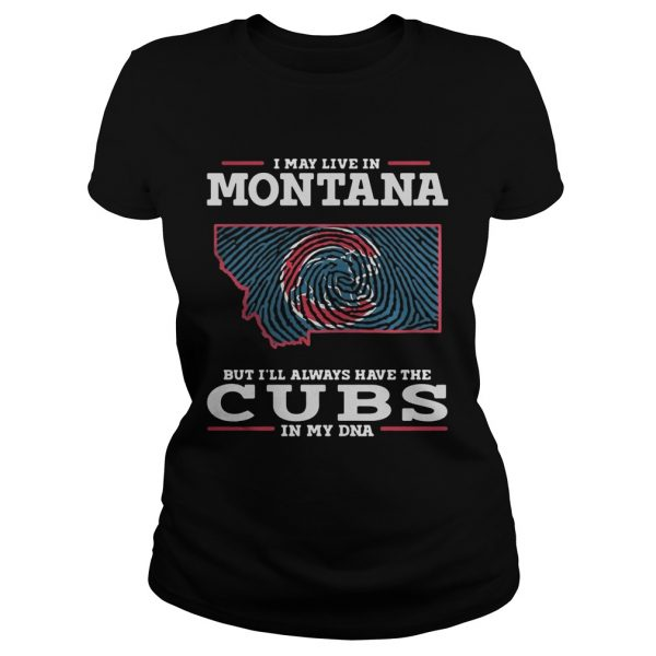 I may live in Montana but Ill always have the Cubs in my DNA ladies tee