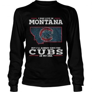 I may live in Montana but Ill always have the Cubs in my DNA longsleeve tee
