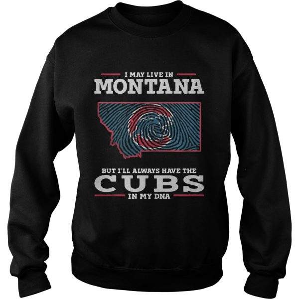 I may live in Montana but Ill always have the Cubs in my DNA sweatshirt