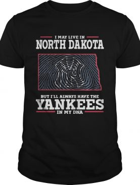 I may live in North Dakota but I'll always have the Yankees in my DNA shirts