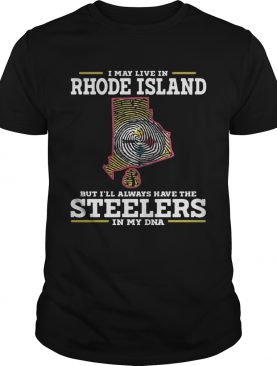 I may live in Rhode Island but I'll always have the Steelers in my DNA shirts