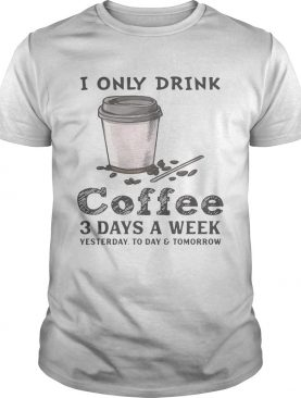 I only drink coffee 3 days a week yesterday today and tomorrow shirts