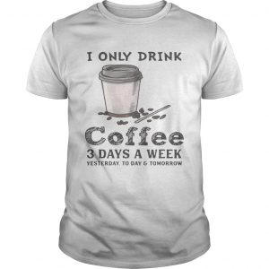I only drink coffee 3 days a week yesterday today and tomorrow unisex